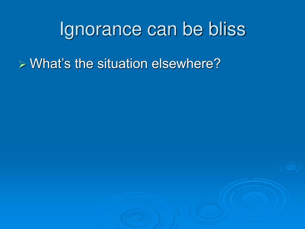 Ignorance can be bliss