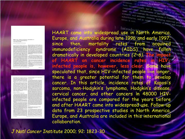 HAART came into widespread use in North America, Europe, and Australia during late 1996 and early 1997; since then, mortality rates from acquired immunodeficiency syndrome (AIDS) have fallen dramatically in developed countries