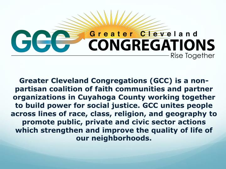 Greater Cleveland Congregations (GCC) is a non-partisan coalition of faith communities and partner organizations in Cuyahoga County working together to build power for social justice. GCC unites people across lines of race, class, religion, and geography to promote public, private and civic sector actions which strengthen and improve the quality of life of our neighborhoods.