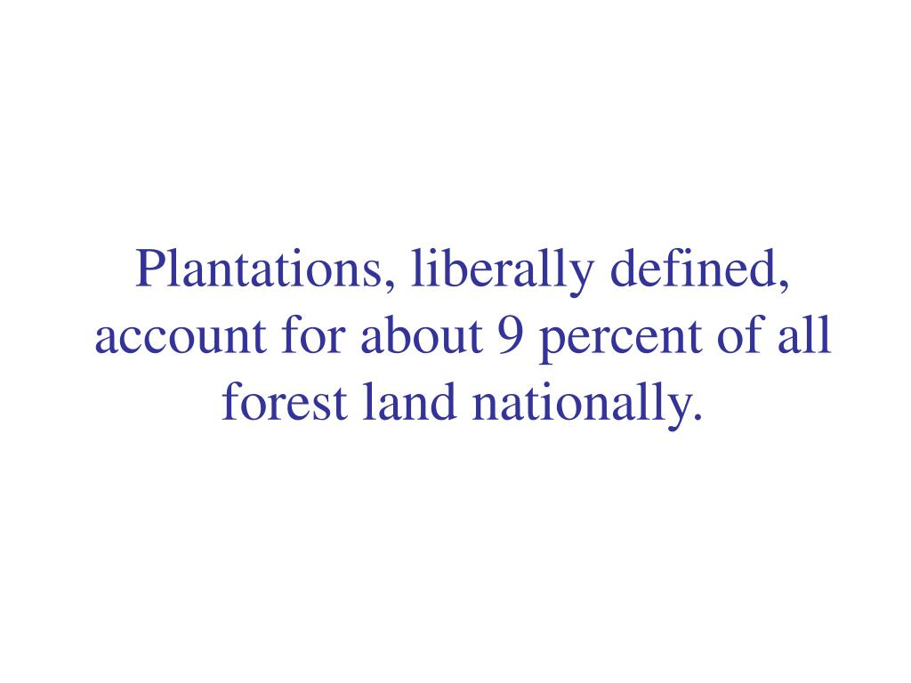 Plantations, liberally defined, account for about 9 percent of all forest land nationally.