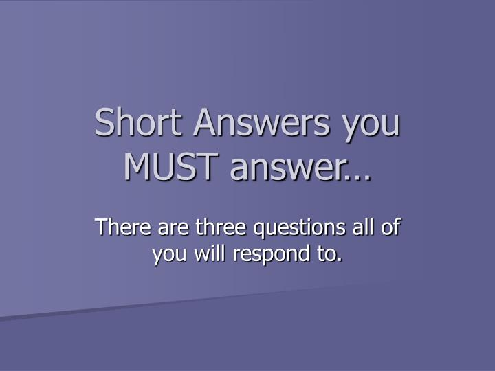 Short Answers you MUST answer…