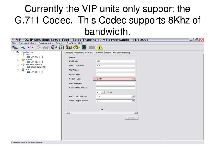 Currently the VIP units only support the G.711 Codec.  This Codec supports 8Khz of bandwidth.