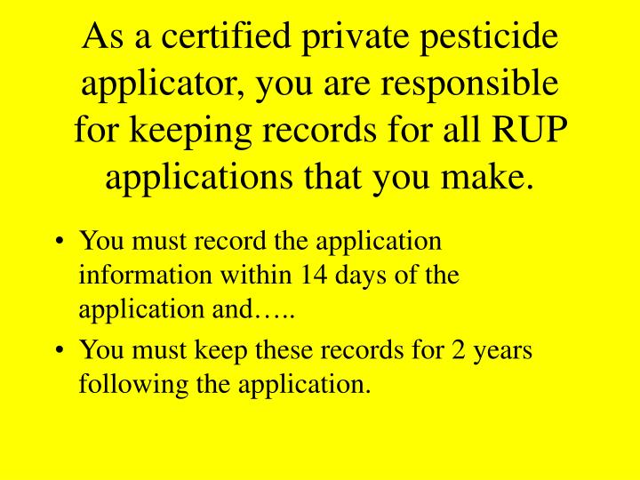 As a certified private pesticide applicator, you are responsible for keeping records for all RUP applications that you make.