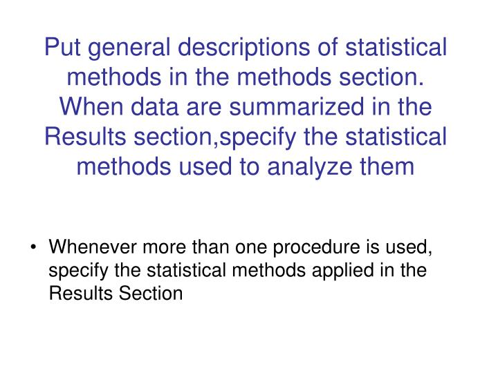 Put general descriptions of statistical methods in the methods section.   When data are summarized in the Results section,specify the statistical methods used to analyze them
