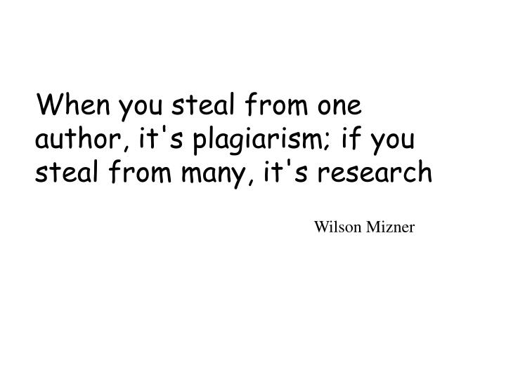 When you steal from one author it s plagiarism if you steal from many it s research
