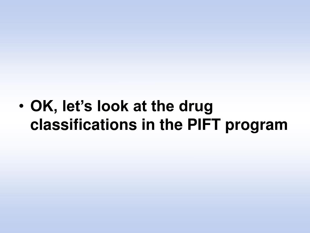 OK, let's look at the drug classifications in the PIFT program
