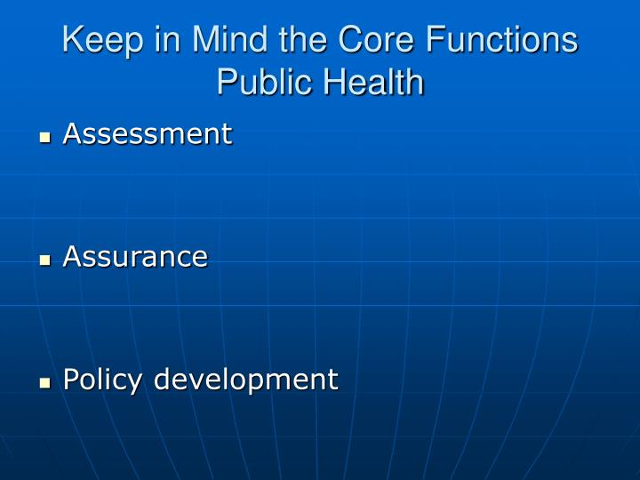 Keep in mind the core functions public health