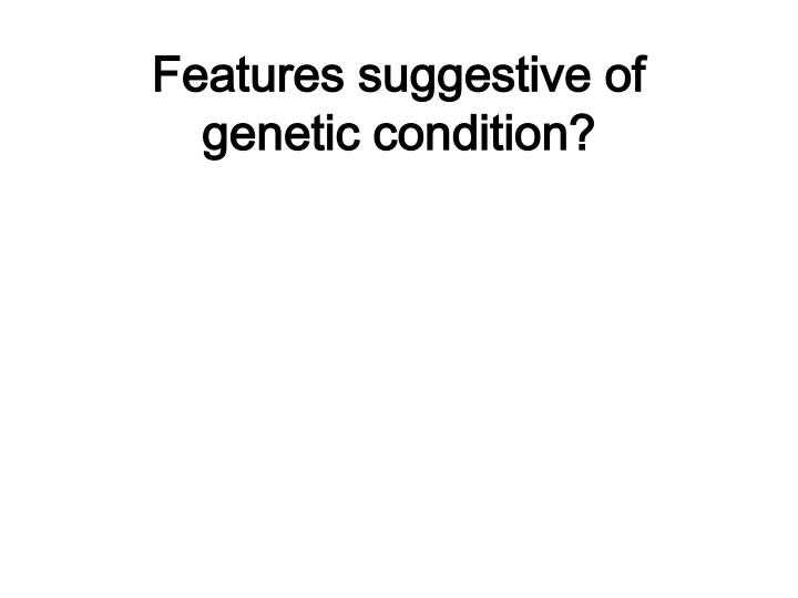 Features suggestive of genetic condition?