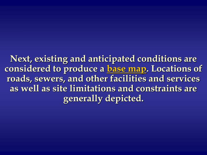 Next, existing and anticipated conditions are considered to produce a