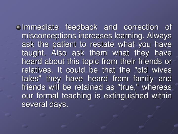"Immediate feedback and correction of misconceptions increases learning. Always ask the patient to restate what you have taught. Also ask them what they have heard about this topic from their friends or relatives. It could be that the ""old wives tales"" they have heard from family and friends will be retained as ""true,"" whereas our formal teaching is extinguished within several days."