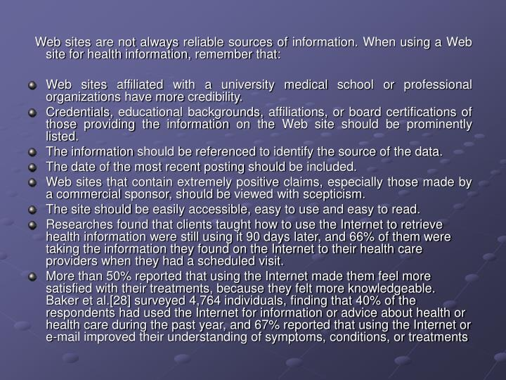 Web sites are not always reliable sources of information. When using a Web site for health information, remember that:
