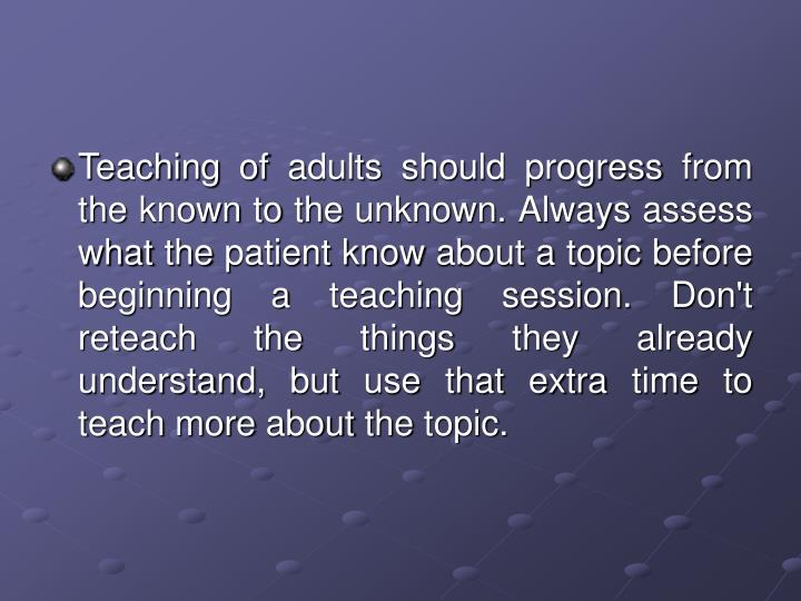 Teaching of adults should progress from the known to the unknown. Always assess what the patient know about a topic before beginning a teaching session. Don't reteach the things they already understand, but use that extra time to teach more about the topic.