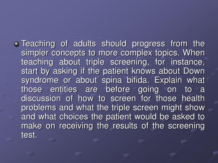 Teaching of adults should progress from the simpler concepts to more complex topics. When teaching about triple screening, for instance, start by asking if the patient knows about Down syndrome or about spina bifida. Explain what those entities are before going on to a discussion of how to screen for those health problems and what the triple screen might show and what choices the patient would be asked to make on receiving the results of the screening test.