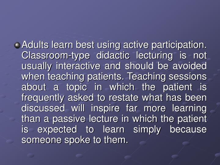 Adults learn best using active participation. Classroom-type didactic lecturing is not usually interactive and should be avoided when teaching patients. Teaching sessions about a topic in which the patient is frequently asked to restate what has been discussed will inspire far more learning than a passive lecture in which the patient is expected to learn simply because someone spoke to them.