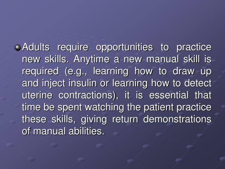 Adults require opportunities to practice new skills. Anytime a new manual skill is required (e.g., learning how to draw up and inject insulin or learning how to detect uterine contractions), it is essential that time be spent watching the patient practice these skills, giving return demonstrations of manual abilities.