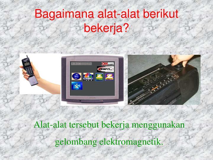 Bagaimana alat-alat berikut bekerja?