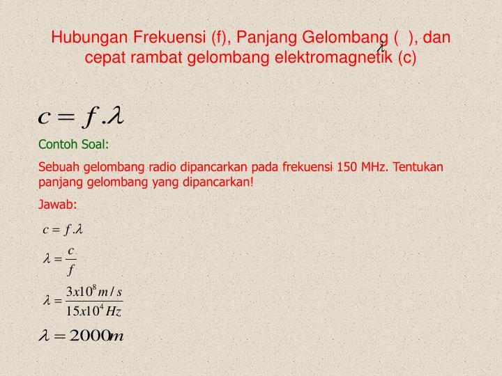 Hubungan Frekuensi (f), Panjang Gelombang (  ), dan cepat rambat gelombang elektromagnetik (c)