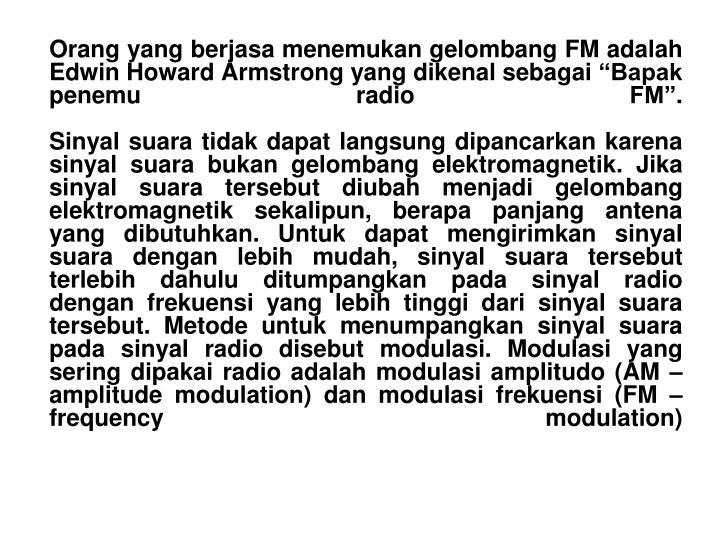 Orang yang berjasa menemukan gelombang FM adalah Edwin Howard Armstrong yang dikenal sebagai Bapak penemu radio FM.