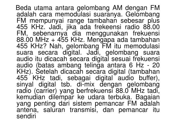 Beda utama antara gelombang AM dengan FM adalah cara memodulasi suaranya. Gelombang FM mempunyai range tambahan sebesar plus 455 KHz. Jadi, jika ada frekeensi radio 88.00 FM, sebenarnya dia menggunakan frekuensi 88.00 MHz + 455 KHz. Mengapa ada tambahan 455 KHz? Nah, gelombang FM itu memodulasi suara secara digital. Jadi, gelombang suara audio itu dicacah secara digital sesuai frekuensi audio (batas ambang telinga antara 6 Hz - 20 KHz). Setelah dicacah secara digital (tambahan 455 KHz tadi, sebagai digital audio buffer), sinyal digital tsb. di-mix dengan gelombang radio (carrier) yang berfrekuensi 88.0 MHz tadi, kemudian dilempar ke udara terbuka. Bagaian yang penting dari sistem pemancar FM adalah antena, saluran transmisi, dan pemancar itu sendiri