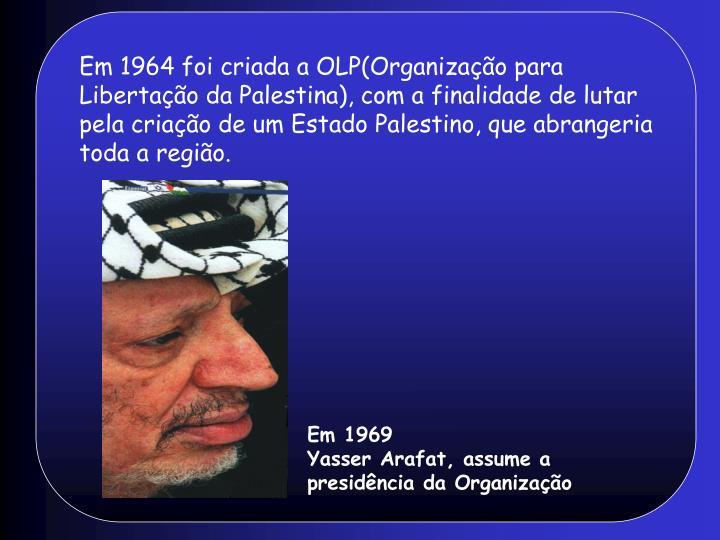 Em 1964 foi criada a OLP(Organização para Libertação da Palestina), com a finalidade de lutar pela criação de um Estado Palestino, que abrangeria toda a região.