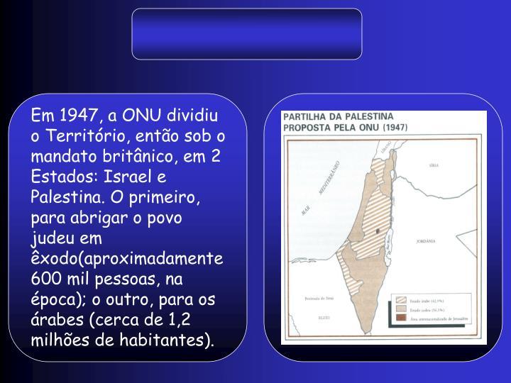 Em 1947, a ONU dividiu o Território, então sob o mandato britânico, em 2 Estados: Israel e Palestina. O primeiro, para abrigar o povo judeu em êxodo(aproximadamente 600 mil pessoas, na época); o outro, para os árabes (cerca de 1,2 milhões de habitantes).