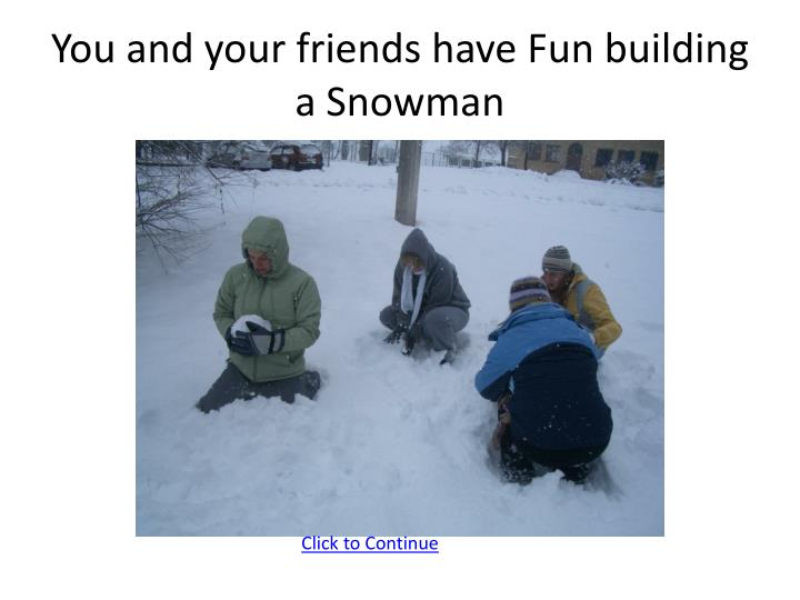 You and your friends have Fun building a Snowman