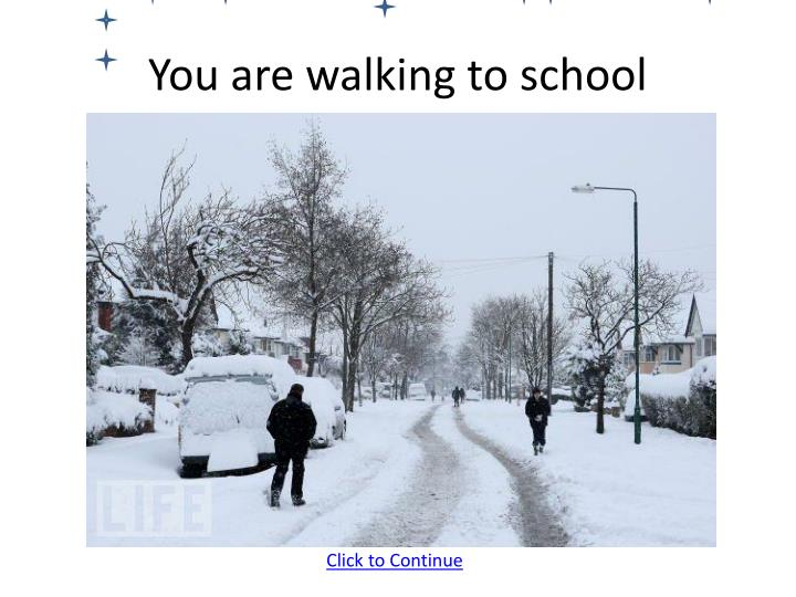 You are walking to school