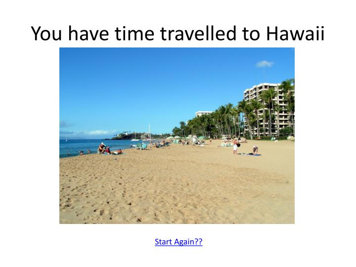You have time travelled to Hawaii