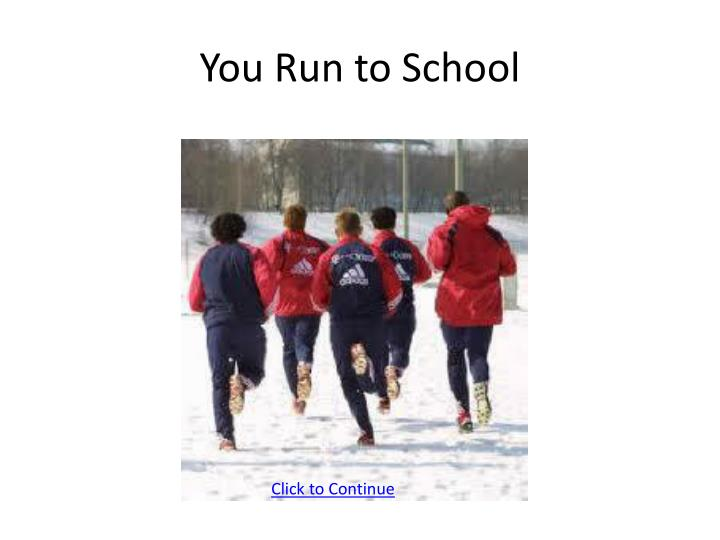 You Run to School