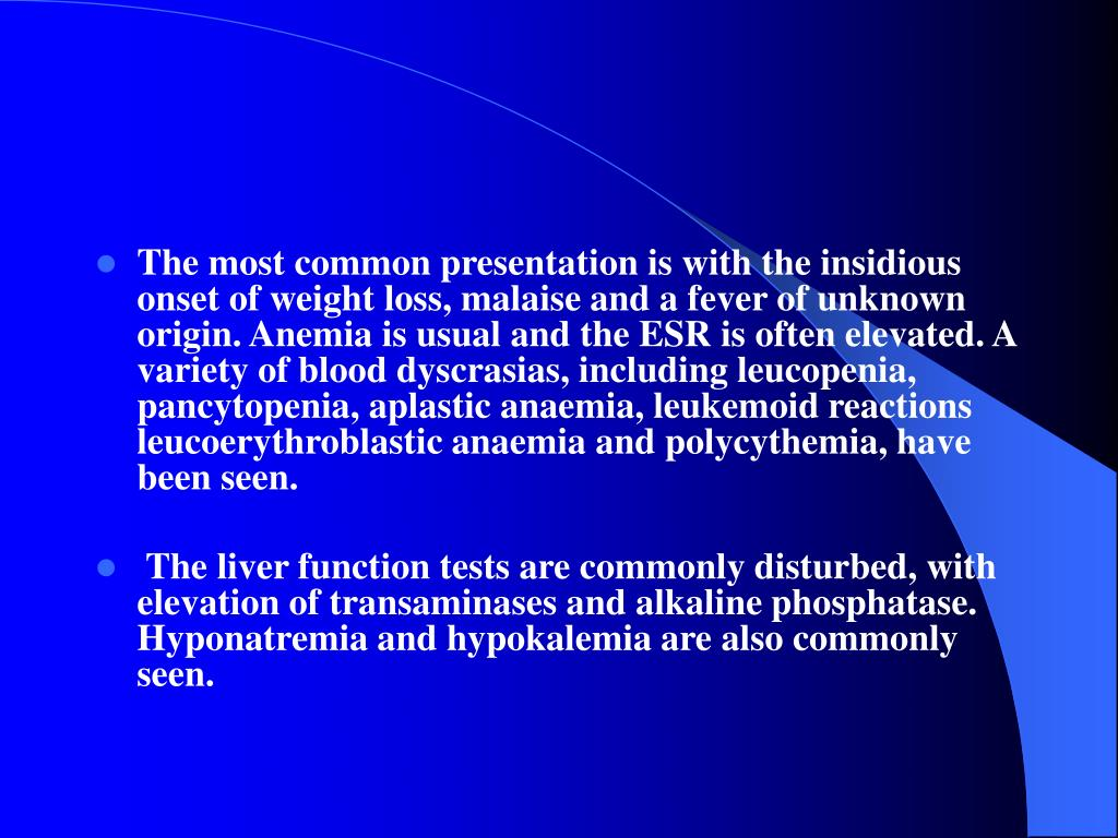 The most common presentation is with the insidious onset of weight loss, malaise and a fever of unknown origin. Anemia is usual and the ESR is often elevated. A variety of blood dyscrasias, including leucopenia, pancytopenia, aplastic anaemia, leukemoid reactions leucoerythroblastic anaemia and polycythemia, have been seen.