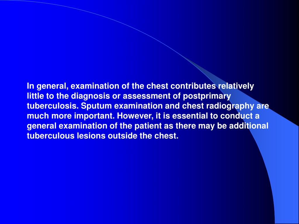 In general, examination of the chest contributes relatively little to the diagnosis or assessment of postprimary tuberculosis. Sputum examination and chest radiography are much more important. However, it is essential to conduct a general examination of the patient as there may be additional tuberculous lesions outside the chest.