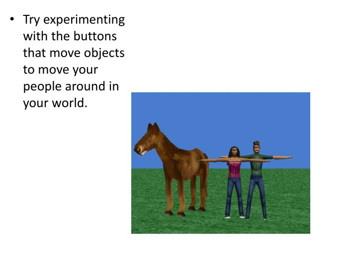 Try experimenting with the buttons that move objects to move your people around in your world.