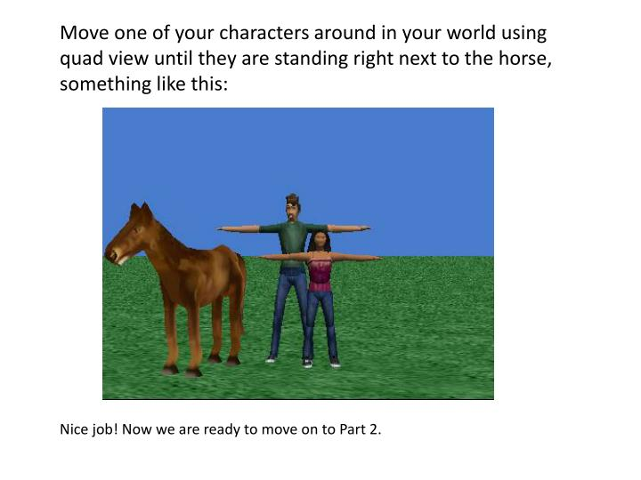 Move one of your characters around in your world using quad view until they are standing right next to the horse, something like this: