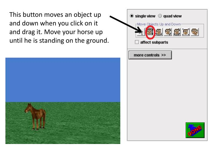 This button moves an object up and down when you click on it and drag it. Move your horse up until he is standing on the ground.
