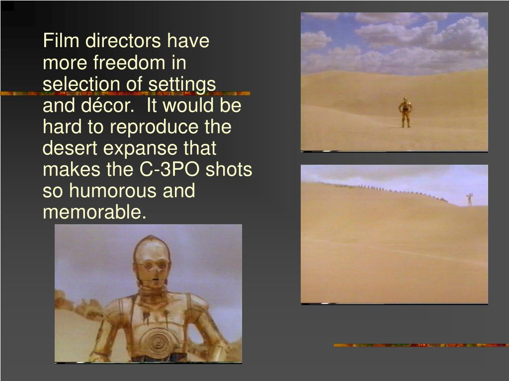 Film directors have more freedom in selection of settings and décor.  It would be hard to reproduce the desert expanse that makes the C-3PO shots so humorous and memorable.