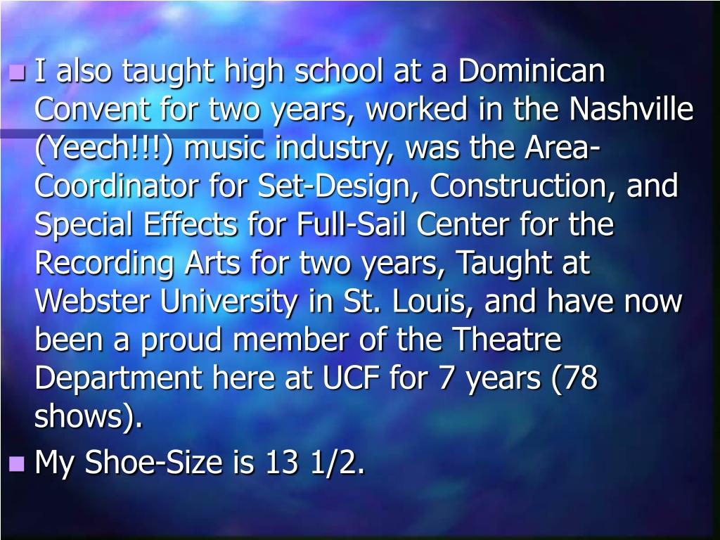 I also taught high school at a Dominican Convent for two years, worked in the Nashville (Yeech!!!) music industry, was the Area-Coordinator for Set-Design, Construction, and Special Effects for Full-Sail Center for the Recording Arts for two years, Taught at Webster University in St. Louis, and have now been a proud member of the Theatre Department here at UCF for 7 years (78 shows).