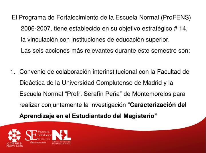 El Programa de Fortalecimiento de la Escuela Normal (ProFENS) 2006-2007, tiene establecido en su objetivo estratégico # 14, la vinculación con instituciones de educación superior.