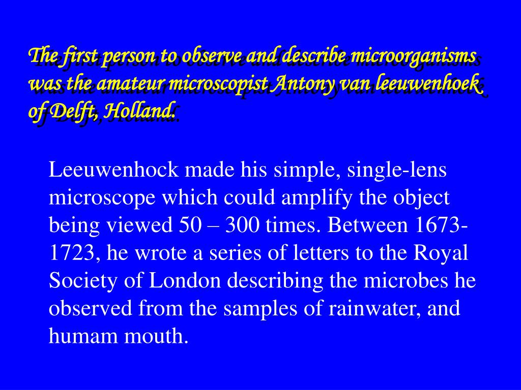 The first person to observe and describe microorganisms was the amateur microscopist Antony van leeuwenhoek of Delft, Holland.