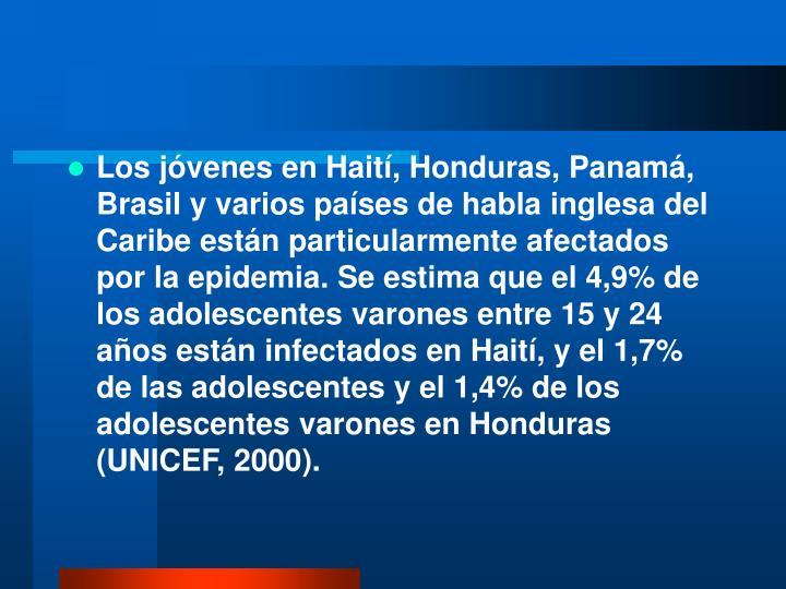Los jóvenes en Haití, Honduras, Panamá, Brasil y varios países de habla inglesa del Caribe están particularmente afectados por la epidemia. Se estima que el 4,9% de los adolescentes varones entre 15 y 24 años están infectados en Haití, y el 1,7% de las adolescentes y el 1,4% de los adolescentes varones en Honduras (UNICEF, 2000).