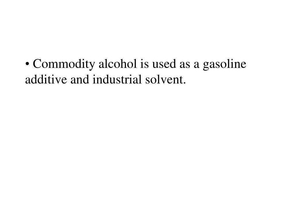 Commodity alcohol is used as a gasoline additive and industrial solvent.