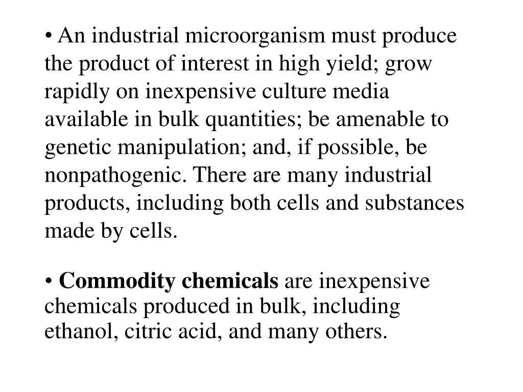 An industrial microorganism must produce the product of interest in high yield; grow rapidly on inexpensive culture media available in bulk quantities; be amenable to genetic manipulation; and, if possible, be nonpathogenic. There are many industrial products, including both cells and substances made by cells.