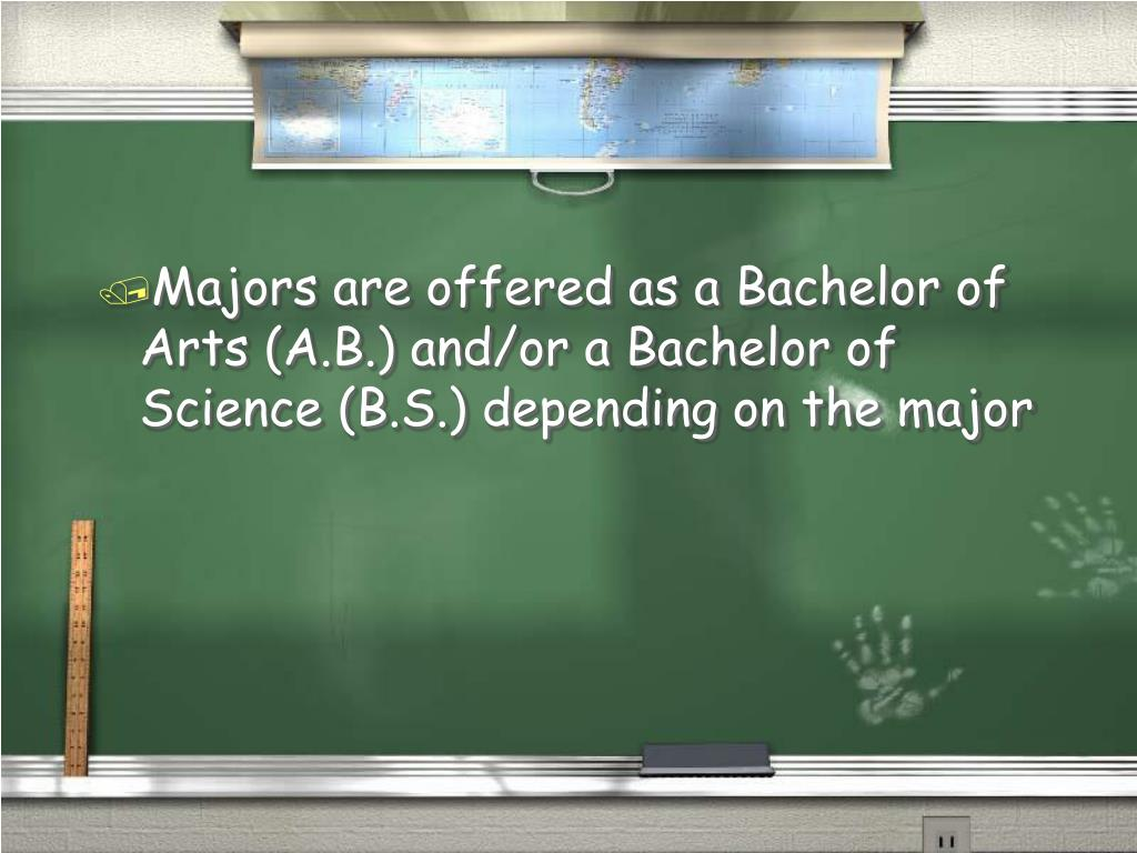 Majors are offered as a Bachelor of Arts (A.B.) and/or a Bachelor of Science (B.S.) depending on the major