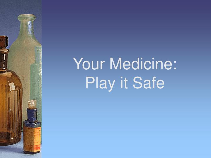 Your medicine play it safe