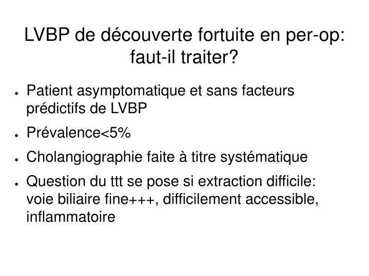 LVBP de découverte fortuite en per-op: faut-il traiter?