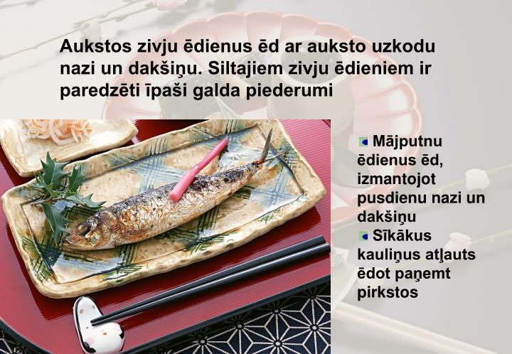Aukstos zivju ēdienus ēd ar auksto uzkodu nazi un dakšiņu. Siltajiem zivju ēdieniem ir paredzēti īpaši galda piederumi