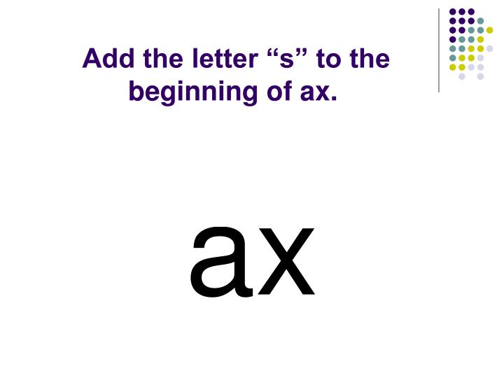 "Add the letter ""s"" to the beginning of ax."