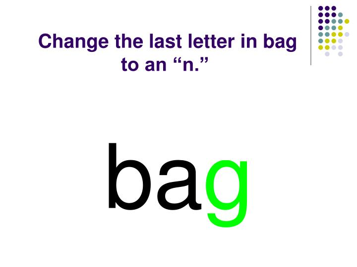 "Change the last letter in bag to an ""n."""
