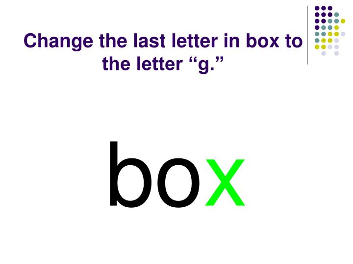 "Change the last letter in box to the letter ""g."""