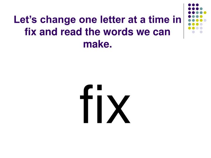 Let's change one letter at a time in fix and read the words we can make.