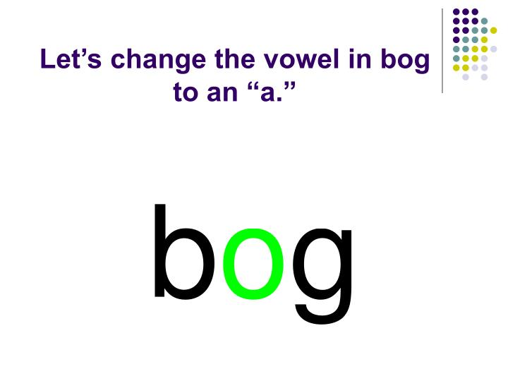"Let's change the vowel in bog to an ""a."""